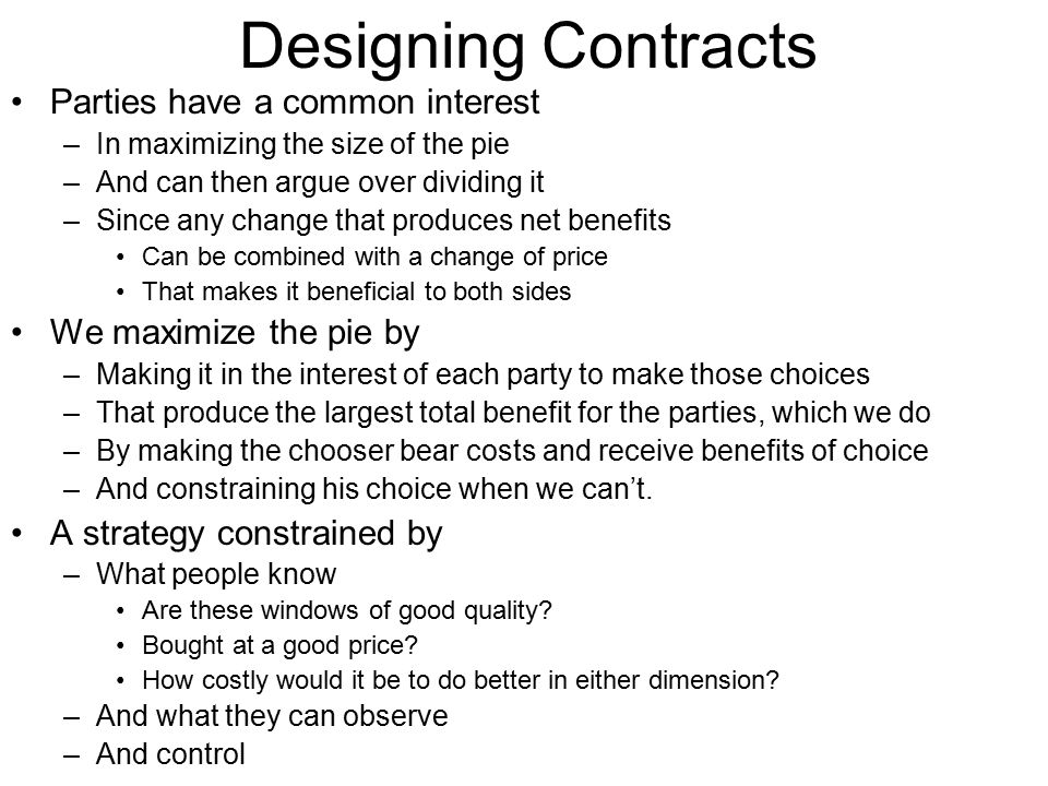 Designing Contracts Parties have a common interest –In maximizing the size of the pie –And can then argue over dividing it –Since any change that prod