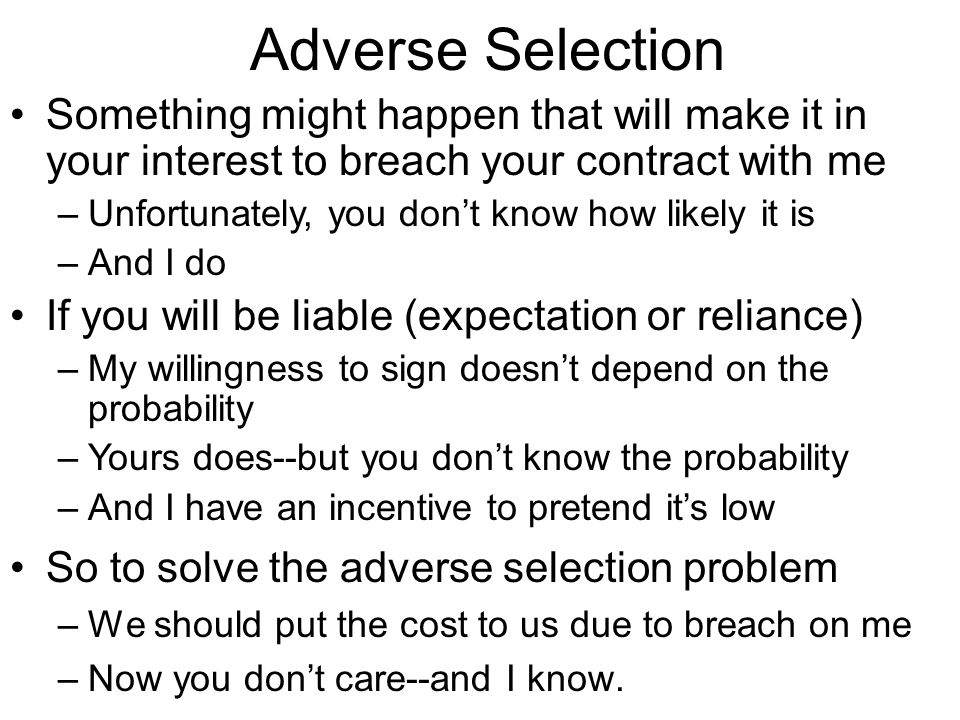 Adverse Selection So to solve the adverse selection problem –We should put the cost to us due to breach on me –Now you don't care--and I know. Somethi