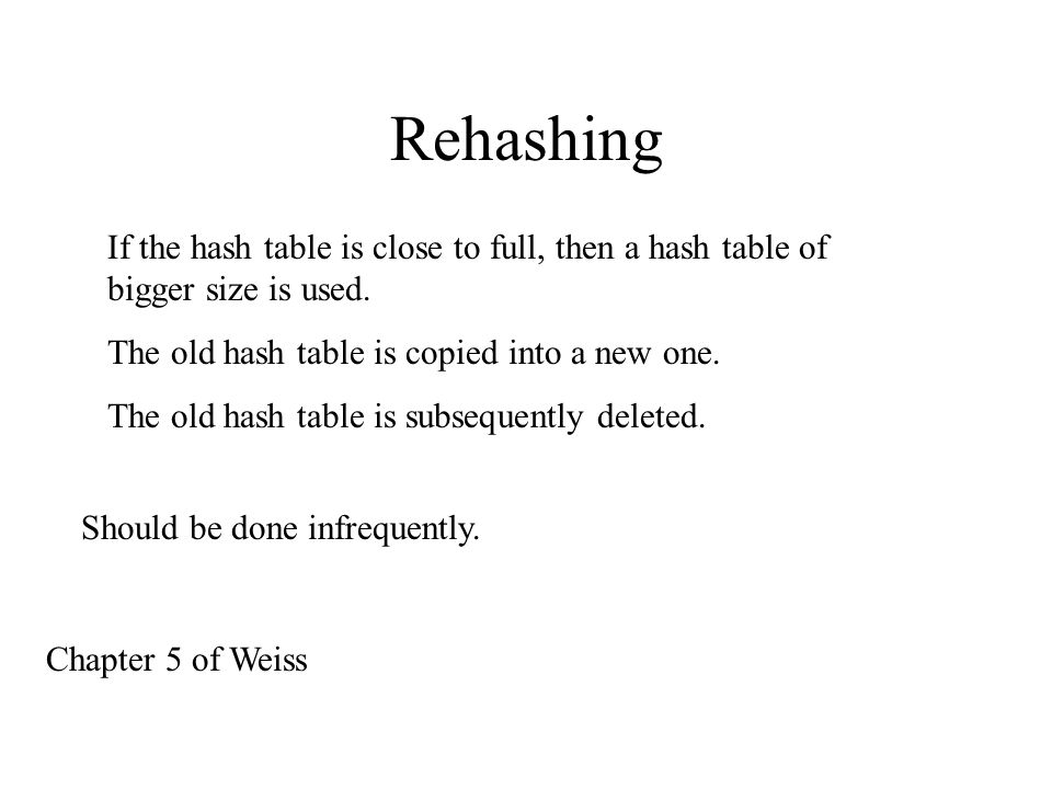 Rehashing If the hash table is close to full, then a hash table of bigger size is used.