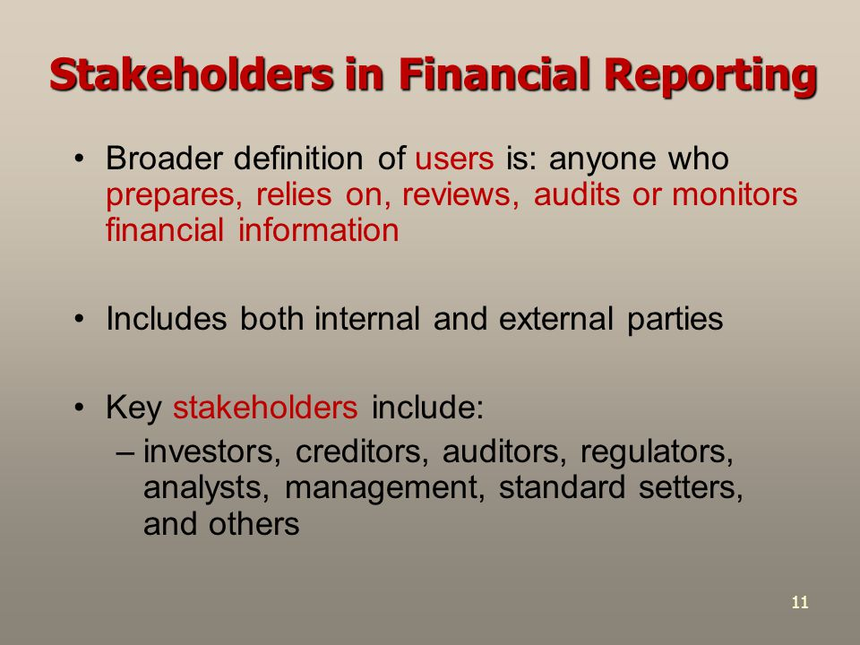 11 Stakeholders in Financial Reporting Broader definition of users is: anyone who prepares, relies on, reviews, audits or monitors financial informati