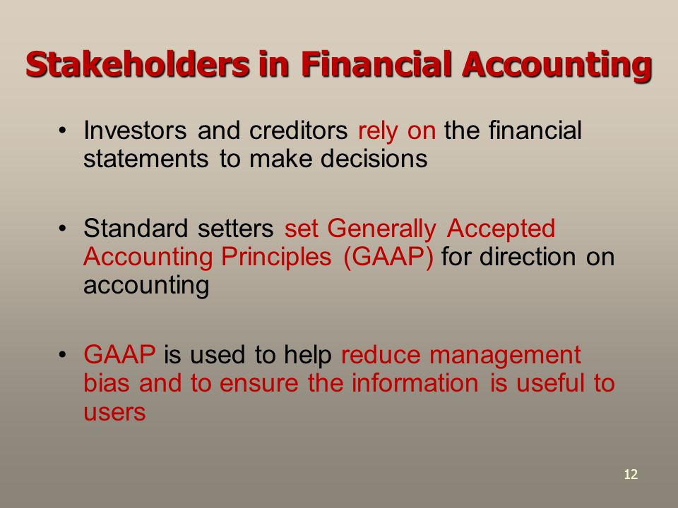 12 Stakeholders in Financial Accounting Investors and creditors rely on the financial statements to make decisions Standard setters set Generally Accepted Accounting Principles (GAAP) for direction on accounting GAAP is used to help reduce management bias and to ensure the information is useful to users