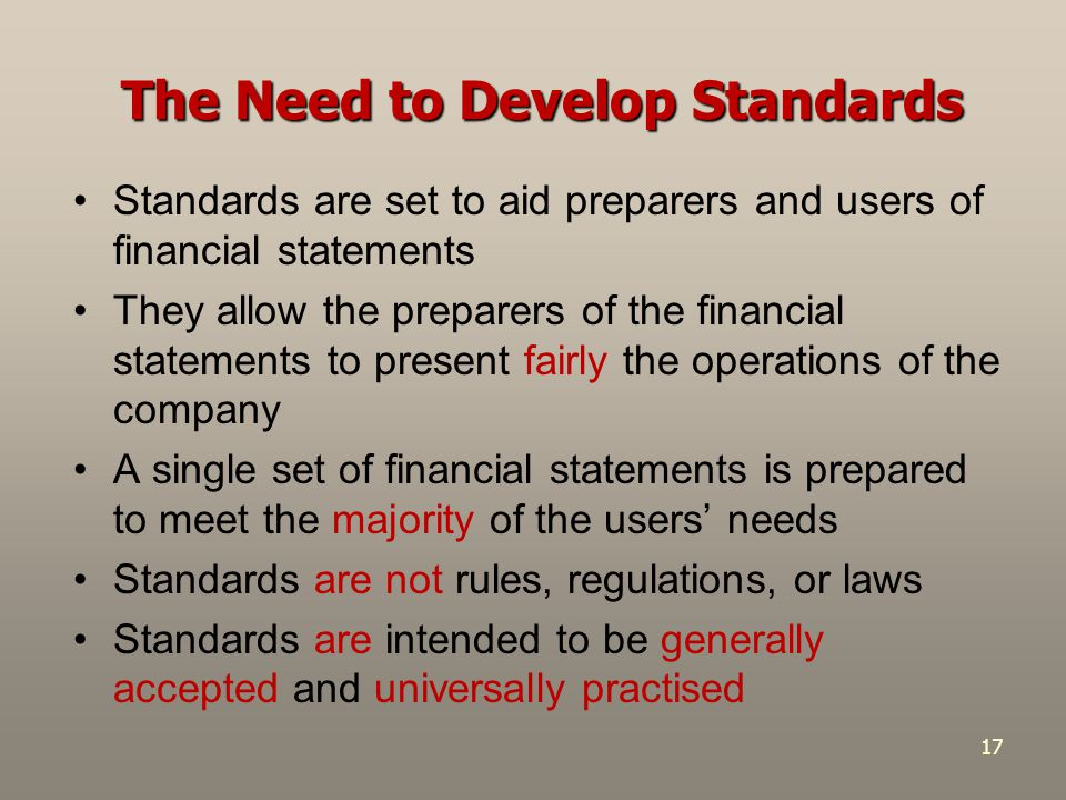 17 The Need to Develop Standards Standards are set to aid preparers and users of financial statements They allow the preparers of the financial statem