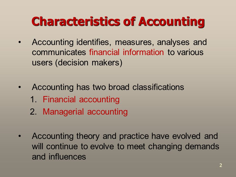 2 Accounting identifies, measures, analyses and communicates financial information to various users (decision makers) Accounting has two broad classifications 1.Financial accounting 2.Managerial accounting Accounting theory and practice have evolved and will continue to evolve to meet changing demands and influences Characteristics of Accounting