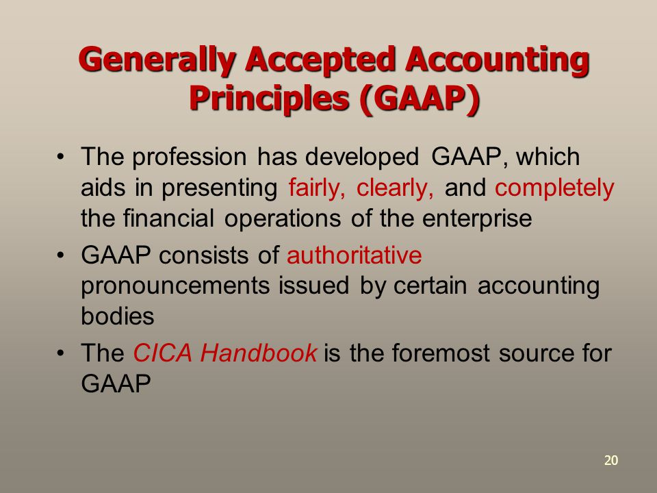 20 Generally Accepted Accounting Principles (GAAP) The profession has developed GAAP, which aids in presenting fairly, clearly, and completely the financial operations of the enterprise GAAP consists of authoritative pronouncements issued by certain accounting bodies The CICA Handbook is the foremost source for GAAP
