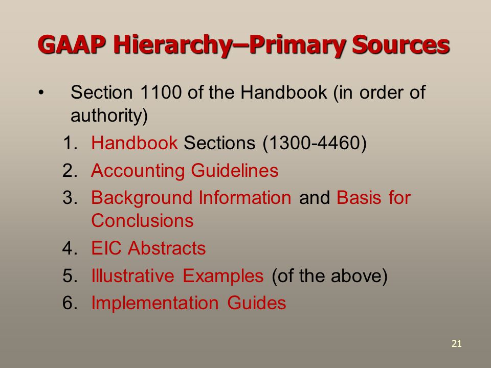 21 GAAP Hierarchy–Primary Sources Section 1100 of the Handbook (in order of authority) 1.Handbook Sections (1300-4460) 2.Accounting Guidelines 3.Backg
