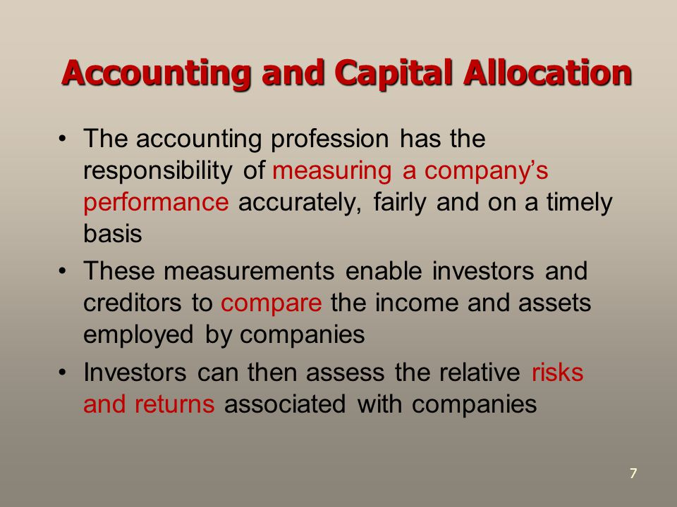 7 Accounting and Capital Allocation The accounting profession has the responsibility of measuring a company's performance accurately, fairly and on a timely basis These measurements enable investors and creditors to compare the income and assets employed by companies Investors can then assess the relative risks and returns associated with companies