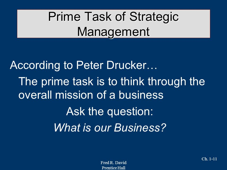 Fred R. David Prentice Hall Ch. 1-11 Prime Task of Strategic Management According to Peter Drucker… The prime task is to think through the overall mis