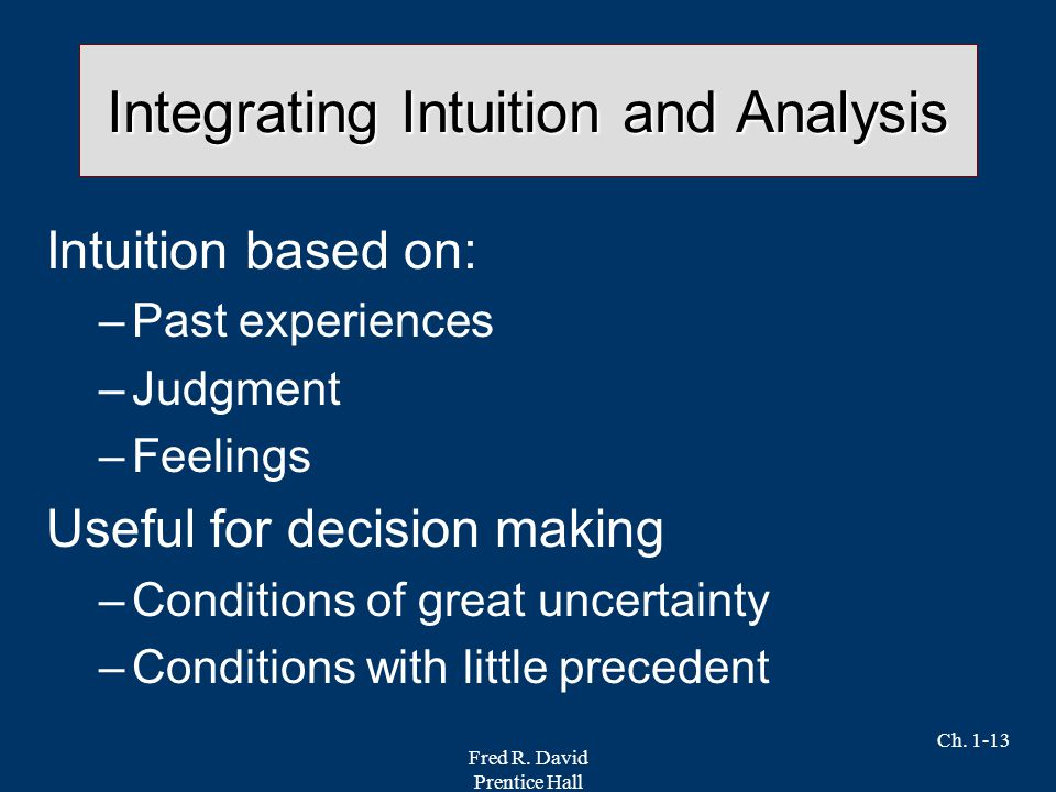 Fred R. David Prentice Hall Ch. 1-13 Integrating Intuition and Analysis Intuition based on: –Past experiences –Judgment –Feelings Useful for decision