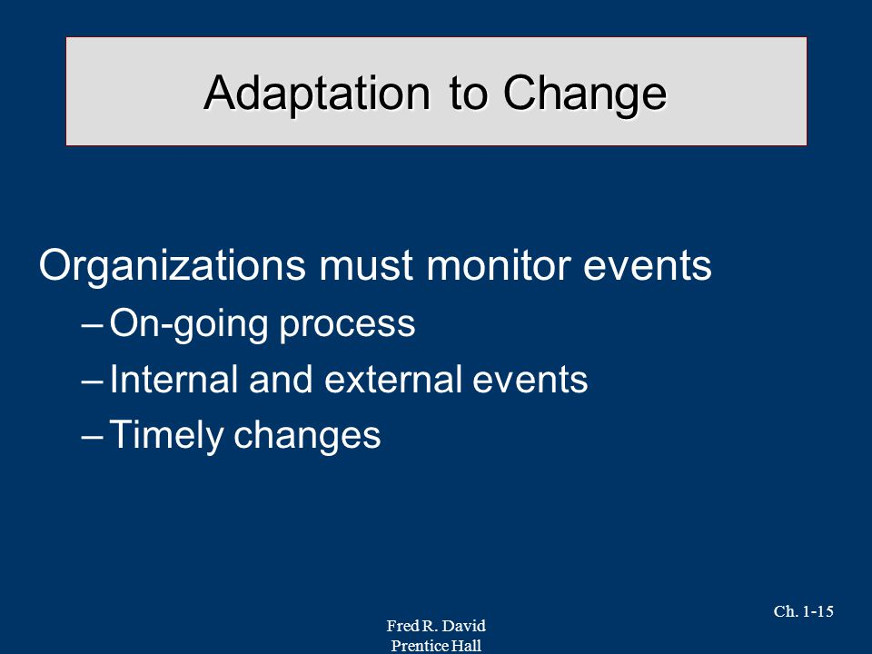 Fred R. David Prentice Hall Ch. 1-15 Adaptation to Change Organizations must monitor events –On-going process –Internal and external events –Timely ch
