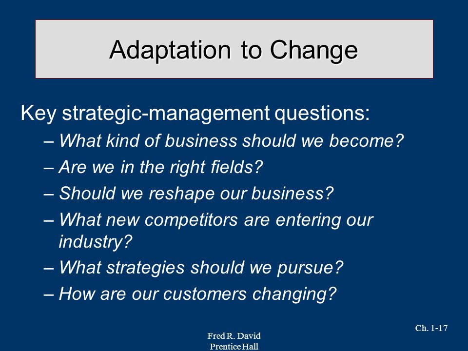 Fred R. David Prentice Hall Ch. 1-17 Adaptation to Change Key strategic-management questions: –What kind of business should we become? –Are we in the