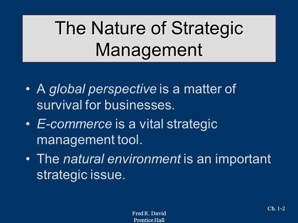 Fred R. David Prentice Hall Ch. 1-2 The Nature of Strategic Management A global perspective is a matter of survival for businesses. E-commerce is a vi