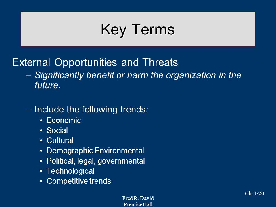 Fred R. David Prentice Hall Ch. 1-20 Key Terms External Opportunities and Threats –Significantly benefit or harm the organization in the future. –Incl