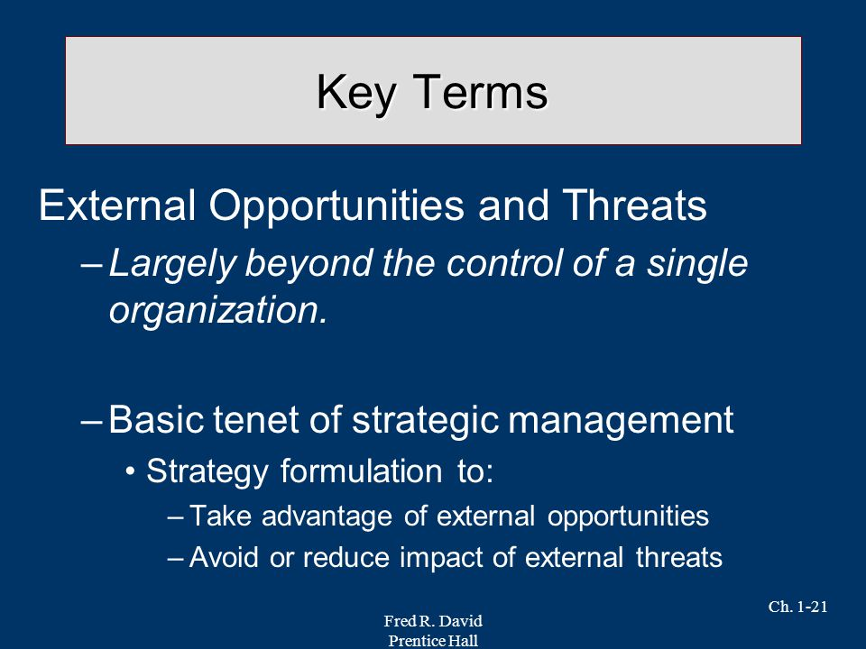 Fred R. David Prentice Hall Ch. 1-21 Key Terms External Opportunities and Threats –Largely beyond the control of a single organization. –Basic tenet o