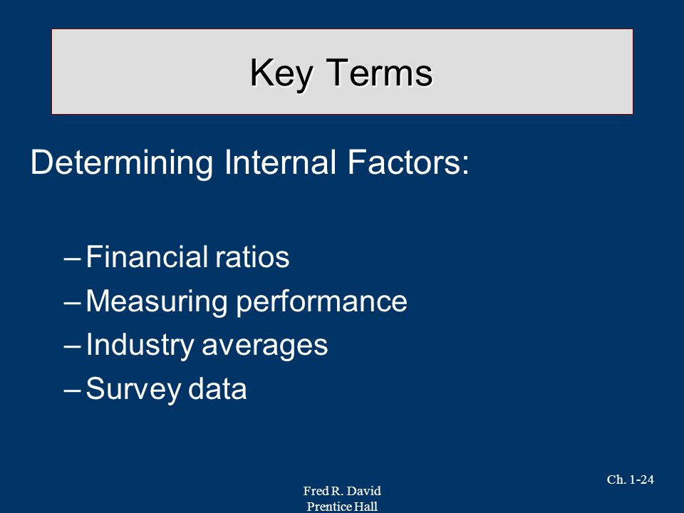 Fred R. David Prentice Hall Ch. 1-24 Key Terms Determining Internal Factors: –Financial ratios –Measuring performance –Industry averages –Survey data