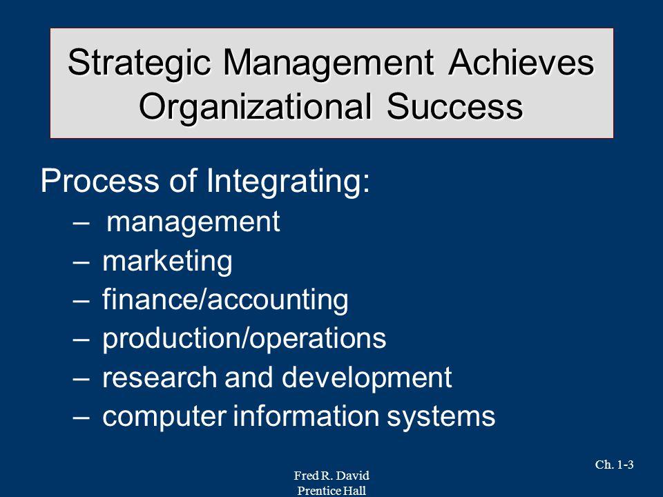 Fred R. David Prentice Hall Ch. 1-3 Strategic Management Achieves Organizational Success Process of Integrating: –management – marketing – finance/acc
