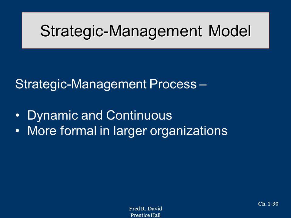 Fred R. David Prentice Hall Ch. 1-30 Strategic-Management Model Strategic-Management Process – Dynamic and Continuous More formal in larger organizati