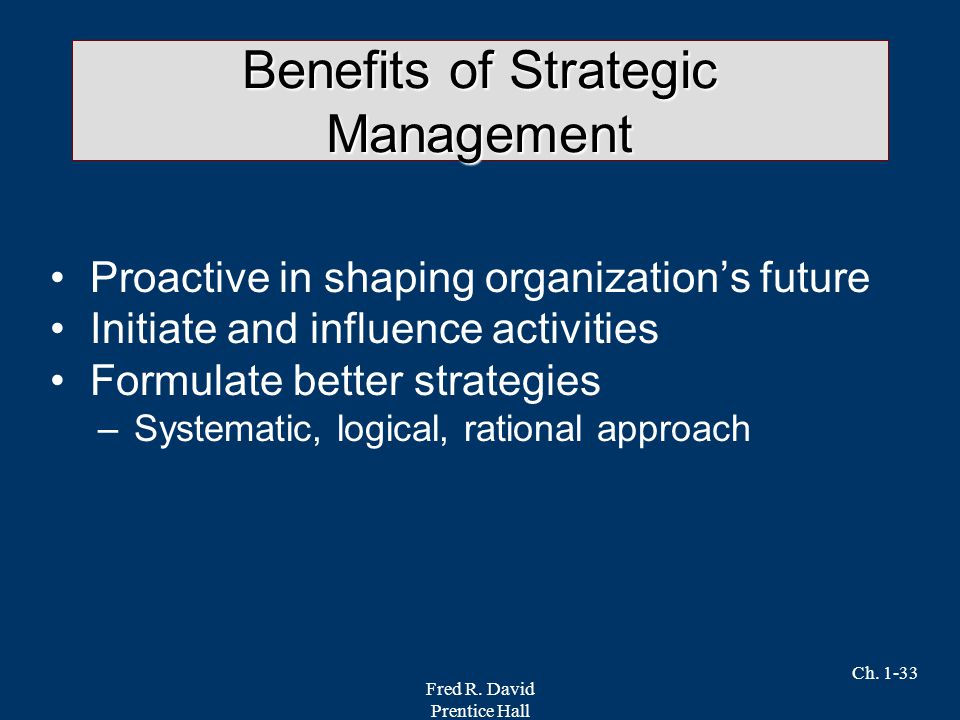 Fred R. David Prentice Hall Ch. 1-33 Benefits of Strategic Management Proactive in shaping organization's future Initiate and influence activities For