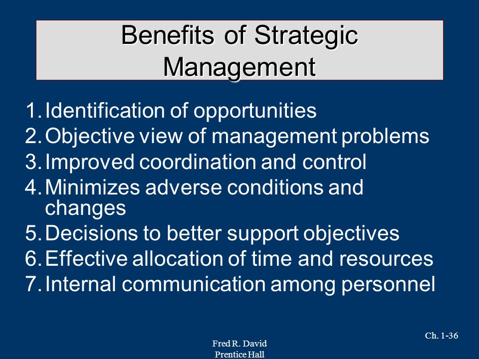 Fred R. David Prentice Hall Ch. 1-36 Benefits of Strategic Management 1.Identification of opportunities 2.Objective view of management problems 3.Impr