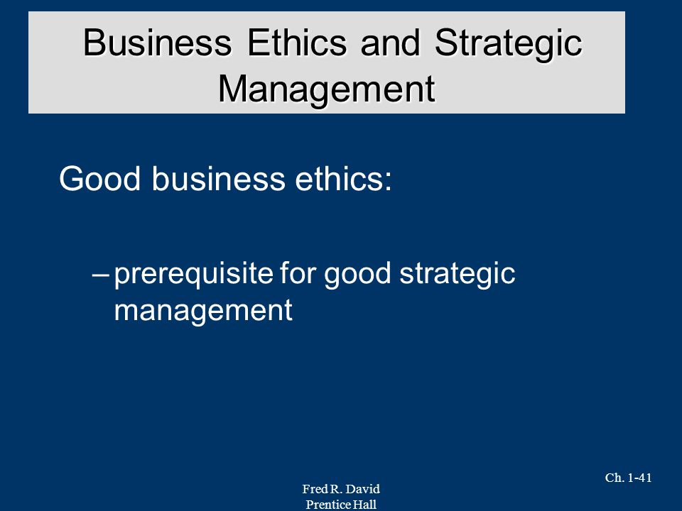 Fred R. David Prentice Hall Ch. 1-41 Good business ethics: –prerequisite for good strategic management Business Ethics and Strategic Management