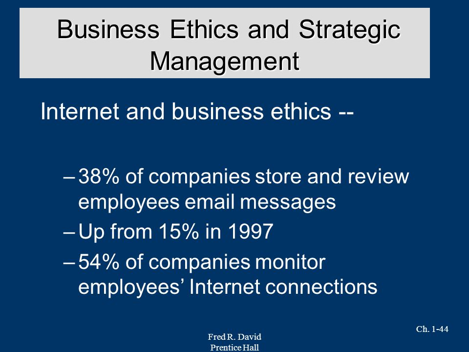 Fred R. David Prentice Hall Ch. 1-44 Internet and business ethics -- –38% of companies store and review employees email messages –Up from 15% in 1997