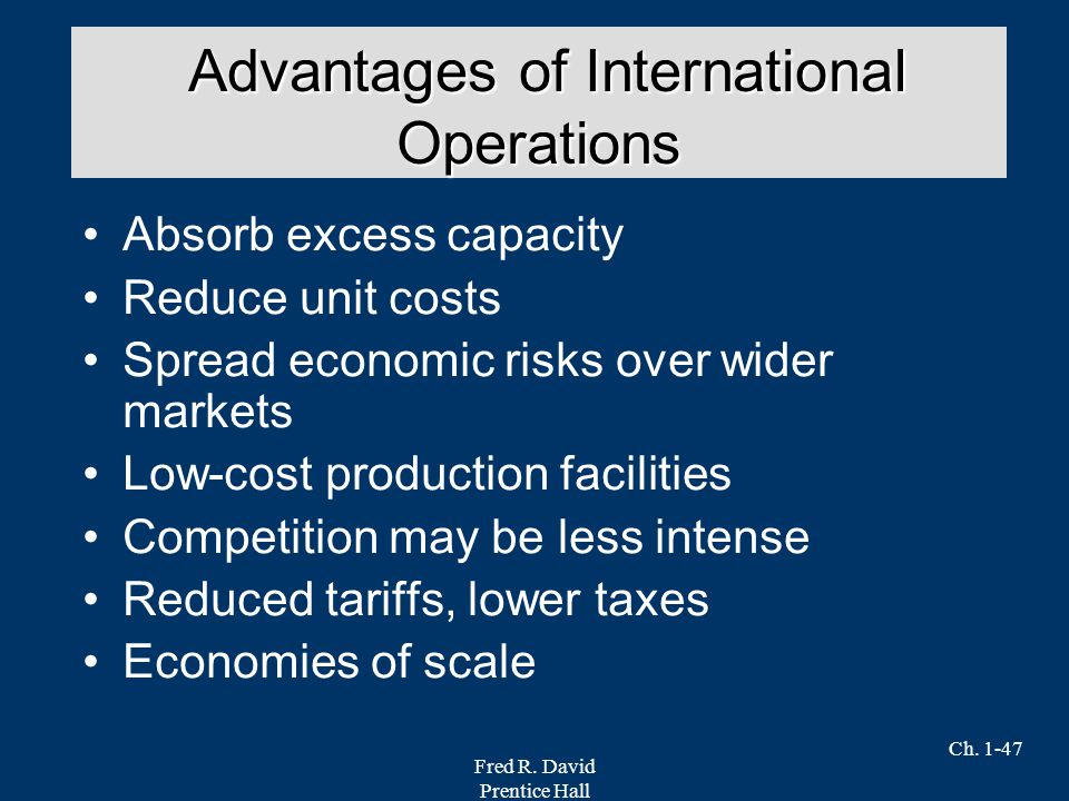 Fred R. David Prentice Hall Ch. 1-47 Absorb excess capacity Reduce unit costs Spread economic risks over wider markets Low-cost production facilities