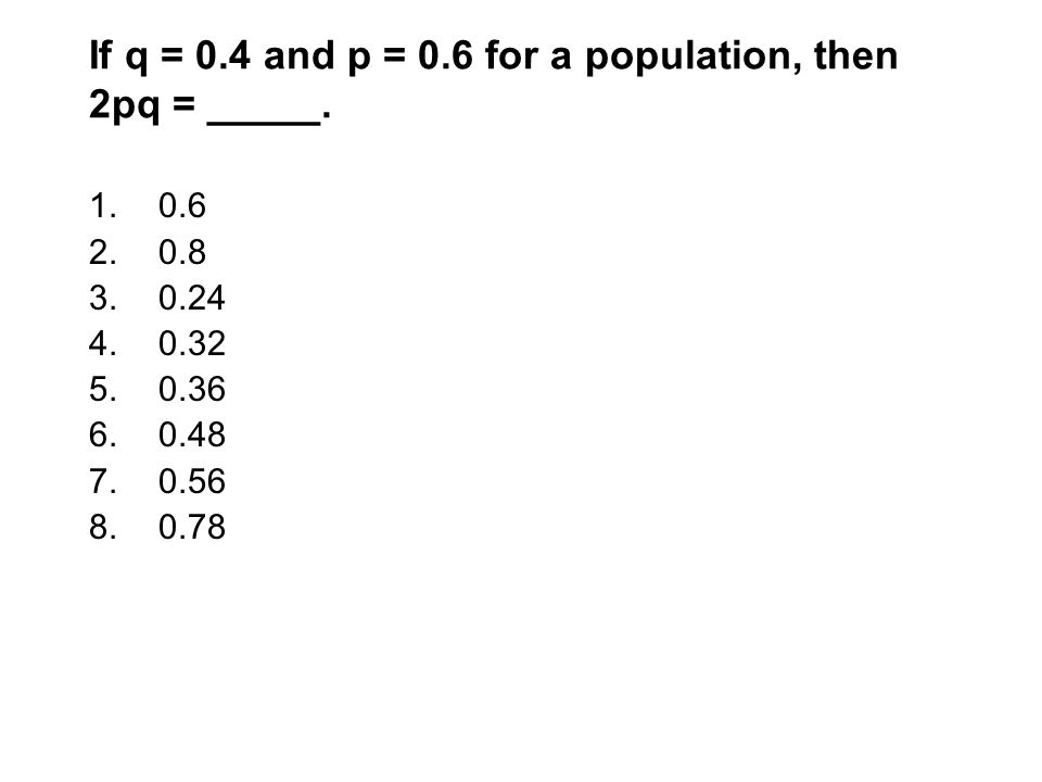 If q = 0.4 and p = 0.6 for a population, then 2pq = _____. 1.0.6 2.0.8 3.0.24 4.0.32 5.0.36 6.0.48 7.0.56 8.0.78