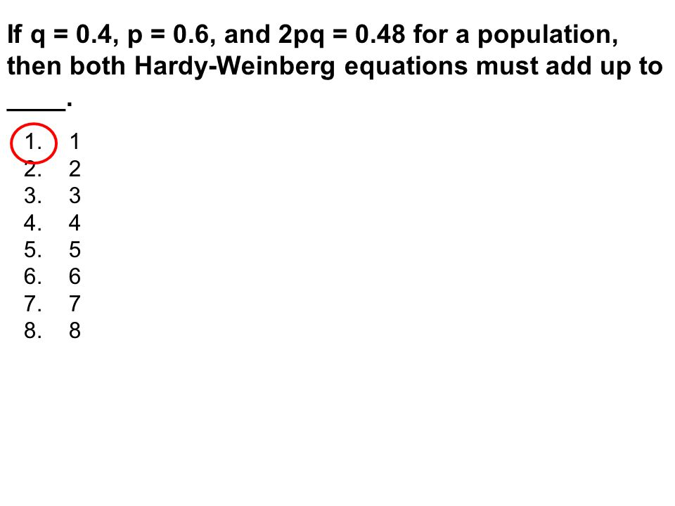 If q = 0.4, p = 0.6, and 2pq = 0.48 for a population, then both Hardy-Weinberg equations must add up to ____. 1.1 2.2 3.3 4.4 5.5 6.6 7.7 8.8