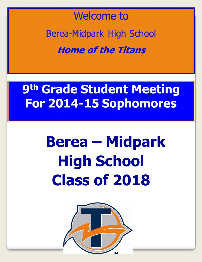 9 th Grade Student Meeting For 2014-15 Sophomores Berea – Midpark High School Class of 2018 Welcome to Berea-Midpark High School Home of the Titans