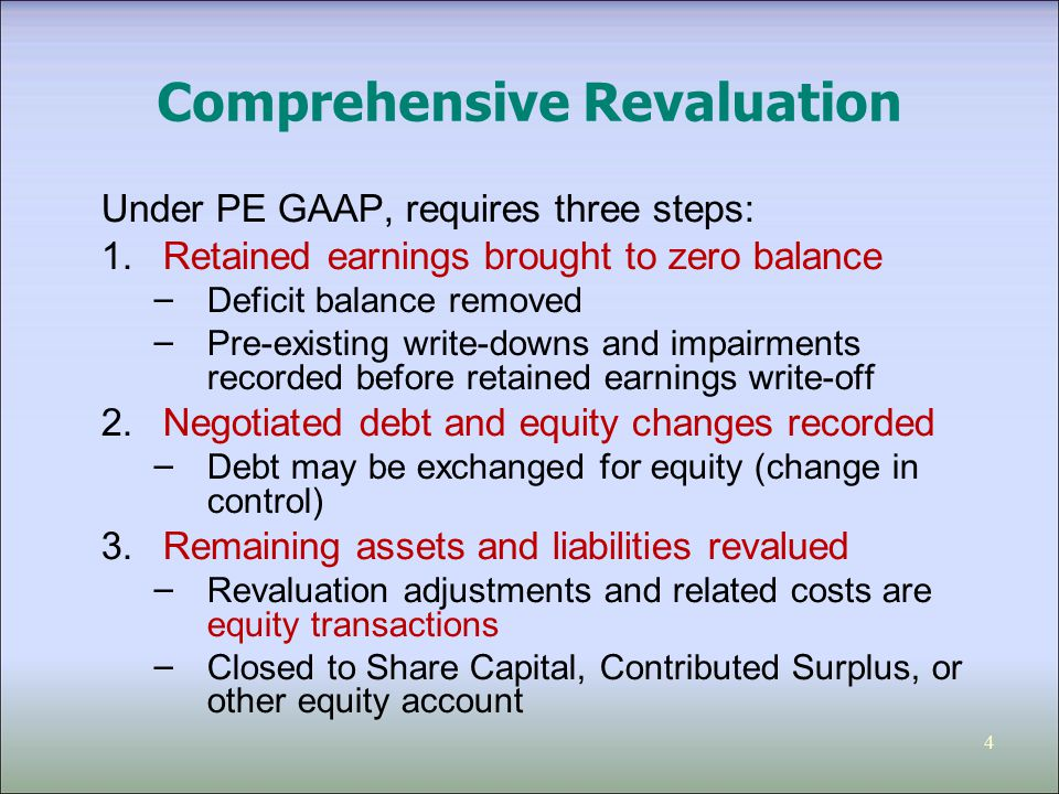 4 Comprehensive Revaluation Under PE GAAP, requires three steps: 1.Retained earnings brought to zero balance – Deficit balance removed – Pre-existing