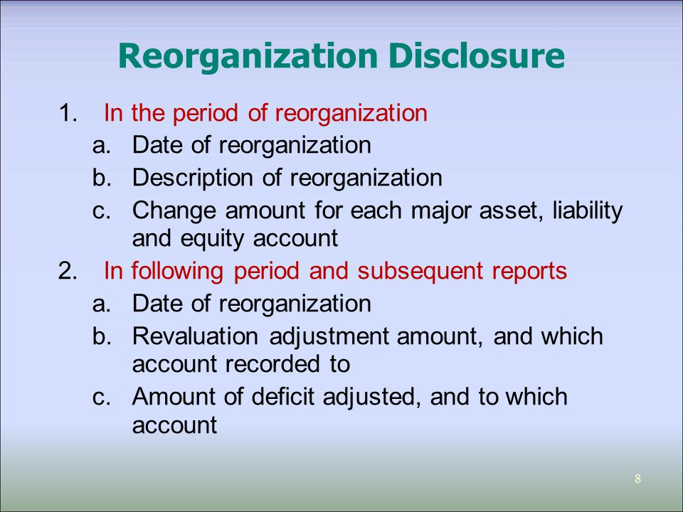 8 Reorganization Disclosure 1.In the period of reorganization a.Date of reorganization b.Description of reorganization c.Change amount for each major asset, liability and equity account 2.In following period and subsequent reports a.Date of reorganization b.Revaluation adjustment amount, and which account recorded to c.Amount of deficit adjusted, and to which account
