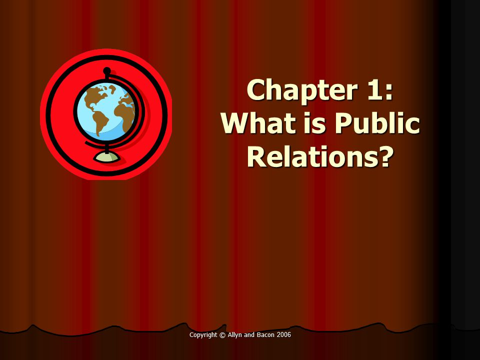 Copyright © Allyn and Bacon 2006 Study Guide (Objectives) After studying Chapter 1, you should be able to: Define and differentiate among related concepts, including publicity, advertising, press agentry, public affairs, issues management.