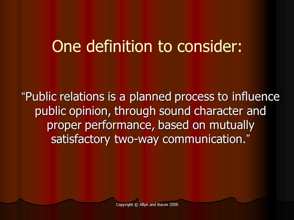 Copyright © Allyn and Bacon 2006 Sharpe ' s five principles: Honest communication for credibility Honest communication for credibility Openness and consistency for confidence Openness and consistency for confidence Fairness of actions for reciprocity, goodwill Fairness of actions for reciprocity, goodwill 2-way communication to build relationships 2-way communication to build relationships Research and evaluation to determine actions and adjust for social harmony Research and evaluation to determine actions and adjust for social harmony