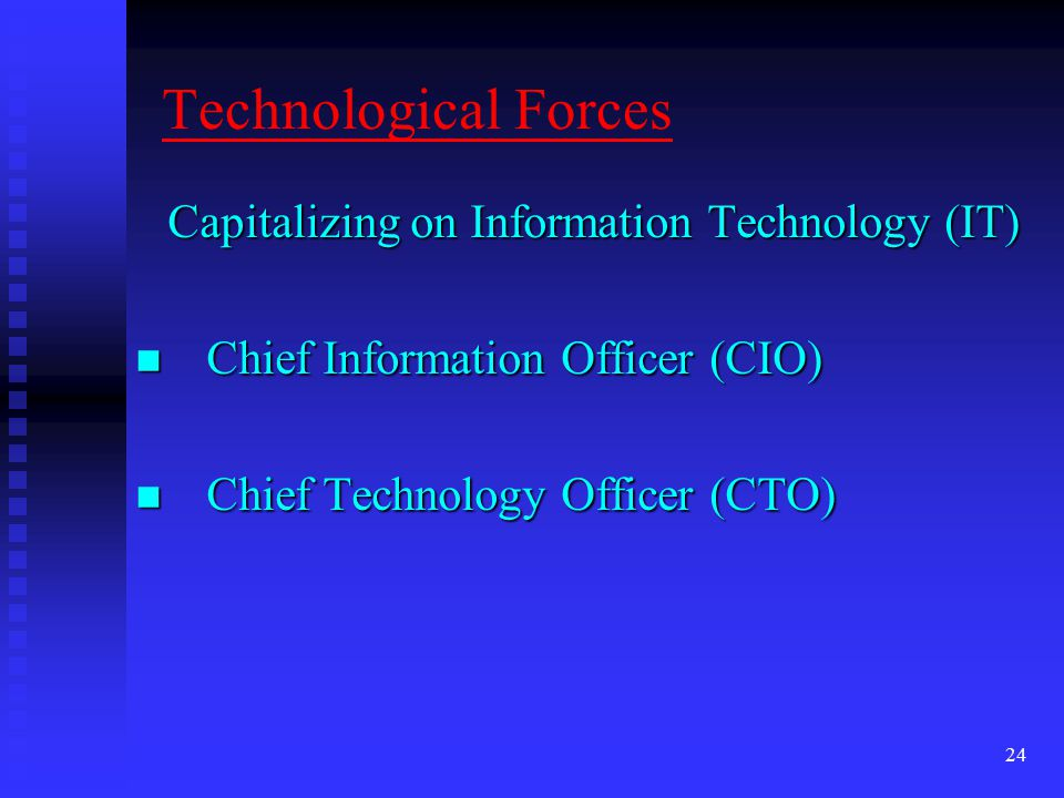 24 Technological Forces Capitalizing on Information Technology (IT) Chief Information Officer (CIO) Chief Information Officer (CIO) Chief Technology Officer (CTO) Chief Technology Officer (CTO)