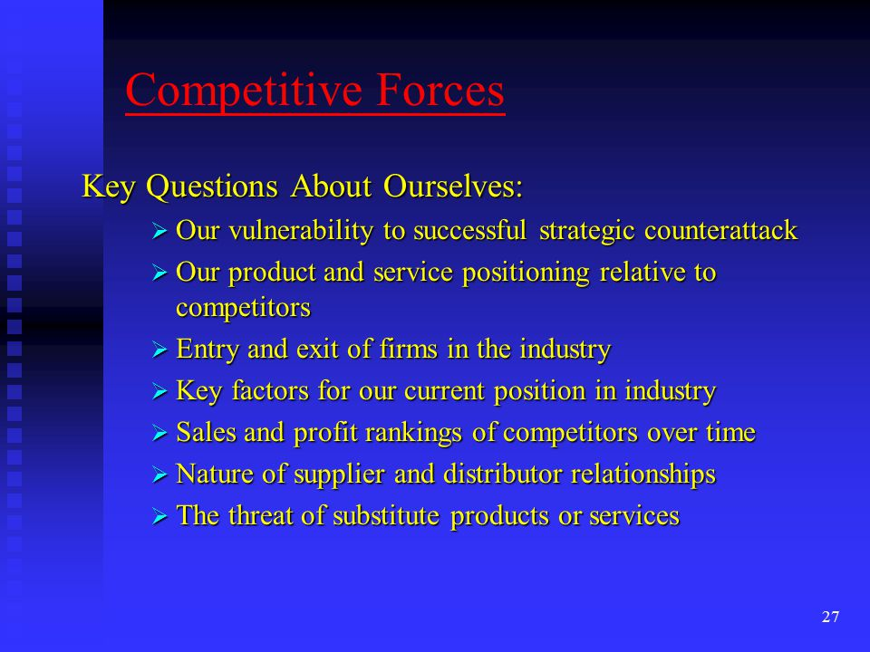 27 Competitive Forces Key Questions About Ourselves:  Our vulnerability to successful strategic counterattack  Our product and service positioning relative to competitors  Entry and exit of firms in the industry  Key factors for our current position in industry  Sales and profit rankings of competitors over time  Nature of supplier and distributor relationships  The threat of substitute products or services