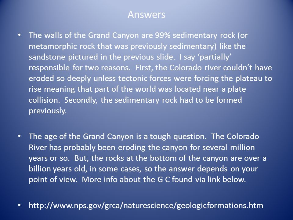 Answers The walls of the Grand Canyon are 99% sedimentary rock (or metamorphic rock that was previously sedimentary) like the sandstone pictured in the previous slide.