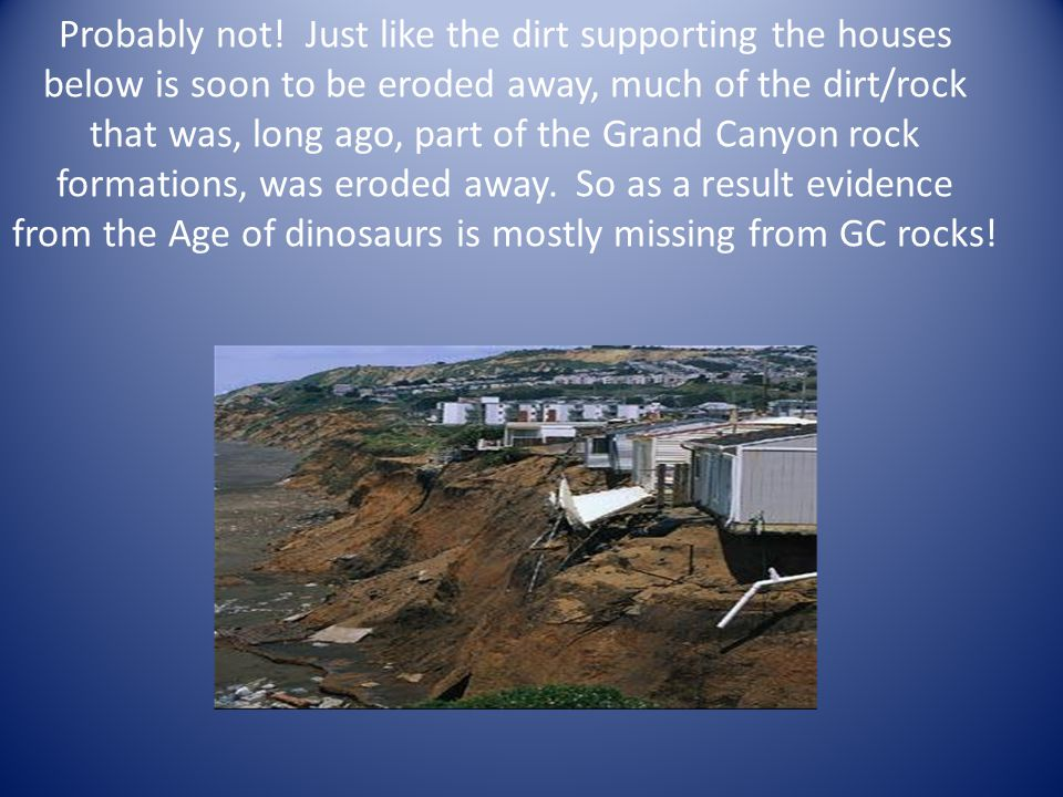 Probably not! Just like the dirt supporting the houses below is soon to be eroded away, much of the dirt/rock that was, long ago, part of the Grand Ca