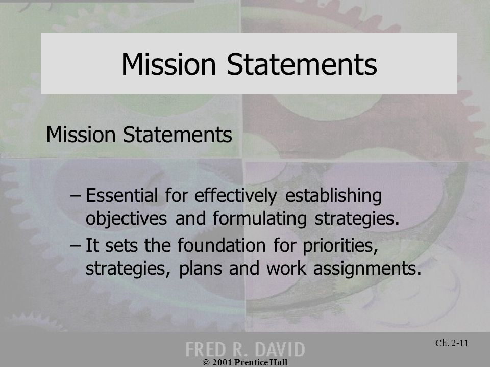 © 2001 Prentice Hall Ch. 2-11 Mission Statements –Essential for effectively establishing objectives and formulating strategies. –It sets the foundatio