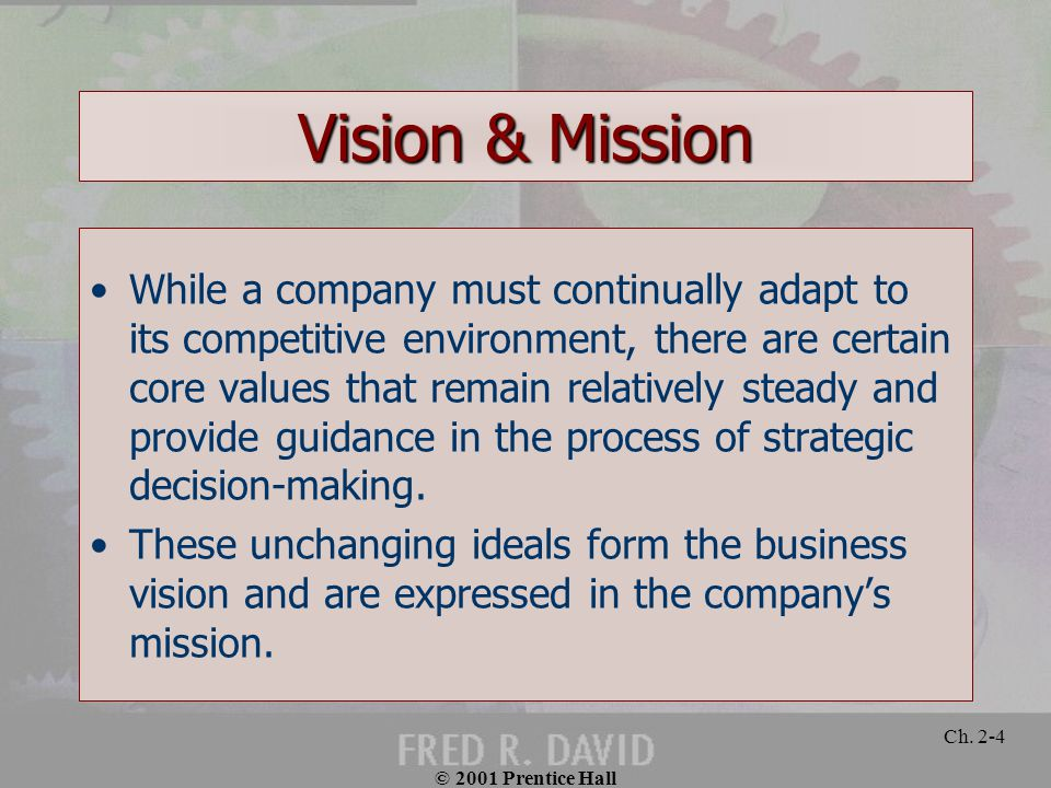 © 2001 Prentice Hall Ch. 2-4 Vision & Mission While a company must continually adapt to its competitive environment, there are certain core values tha