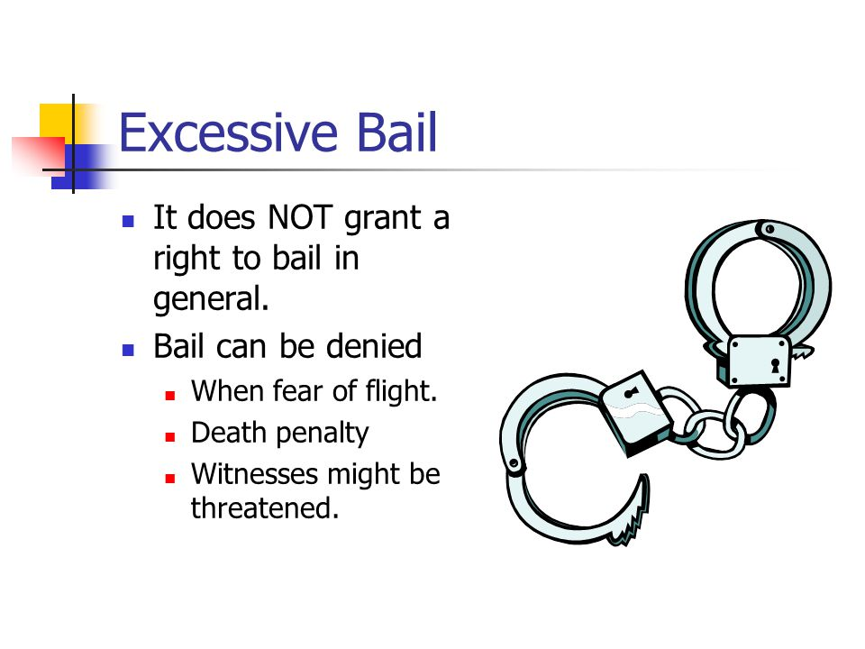 Excessive Bail It doesn't have to be an amount that the accused can pay in felonies.