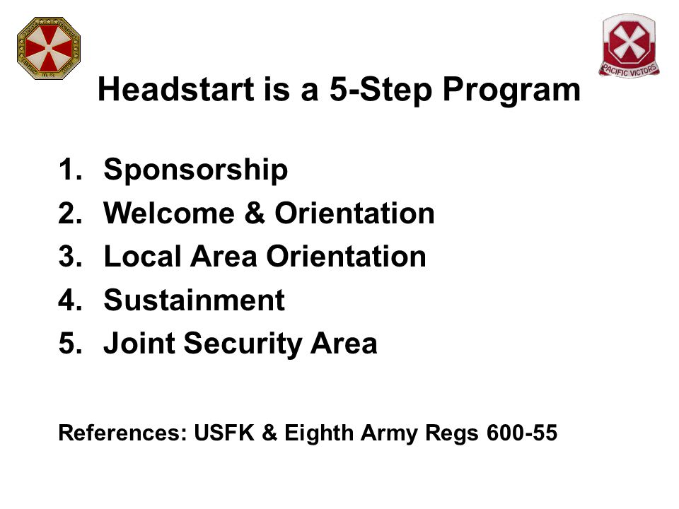Headstart is a 5-Step Program 1.Sponsorship 2.Welcome & Orientation 3.Local Area Orientation 4.Sustainment 5.Joint Security Area References: USFK & Ei