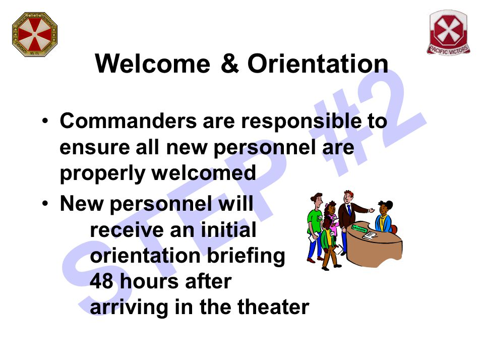 STEP #2 Welcome & Orientation (Cont.) Personnel will view two videos ( Keeping the Peace & Tour of Duty ) New arrivals will receive: –Eighth Army Standards Handbook –Status of Forces (SOFA) Card –Korean Customs Handout –Welcome to Korea – PAO Guide –Current KORUS Magazine –Counterpart Guide for Korea (Field Grade Officers & Senior NCOs) –Communicating with Koreans Handout –Eighth Army Emergency Information/Phone Number Card