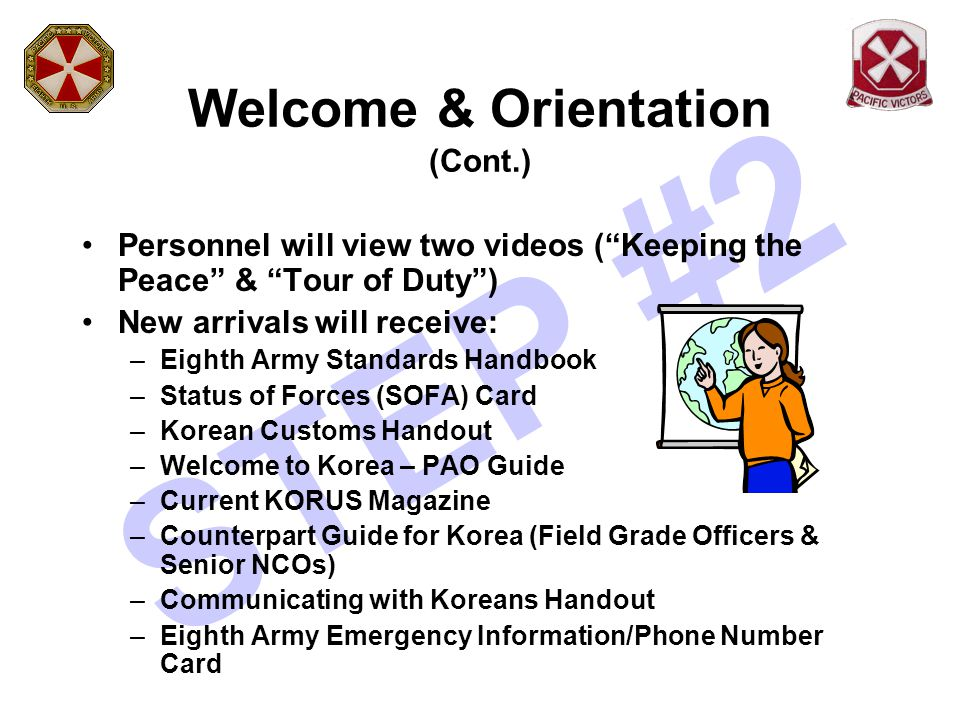 "STEP #2 Welcome & Orientation (Cont.) Personnel will view two videos (""Keeping the Peace"" & ""Tour of Duty"") New arrivals will receive: –Eighth Army St"