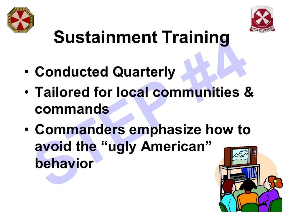 "STEP #4 Sustainment Training Conducted Quarterly Tailored for local communities & commands Commanders emphasize how to avoid the ""ugly American"" behav"