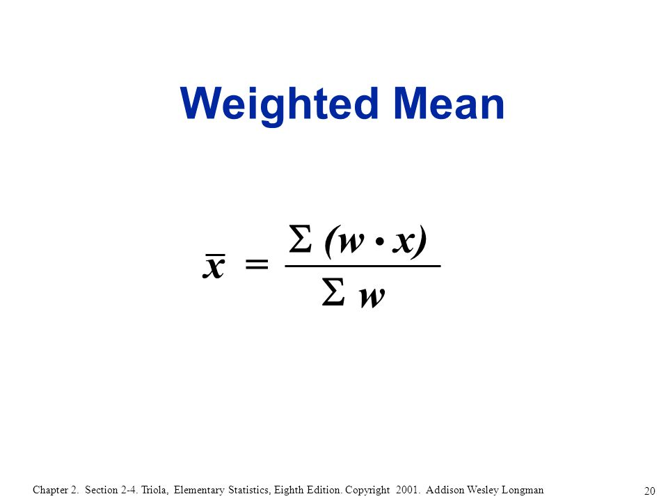 20 Chapter 2. Section 2-4. Triola, Elementary Statistics, Eighth Edition. Copyright 2001. Addison Wesley Longman Weighted Mean x = w  (w x) 