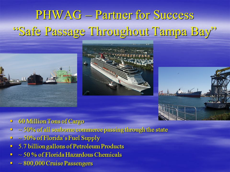 "PHWAG – Partner for Success ""Safe Passage Throughout Tampa Bay""  60 Million Tons of Cargo  ~ 50% of all seaborne commerce passing through the state"