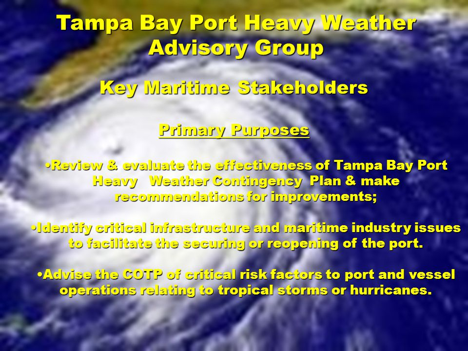 Tampa Bay Port Heavy Weather Advisory Group Key Maritime Stakeholders Primary Purposes Review & evaluate the effectiveness of Tampa Bay Port Heavy Wea