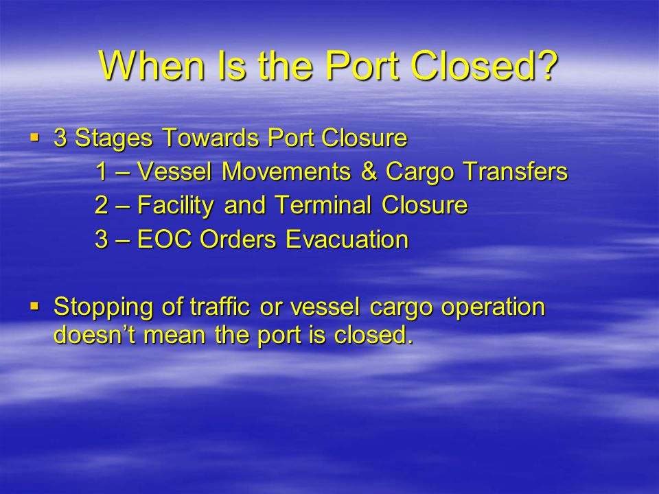 When Is the Port Closed?  3 Stages Towards Port Closure 1 – Vessel Movements & Cargo Transfers 2 – Facility and Terminal Closure 3 – EOC Orders Evacu