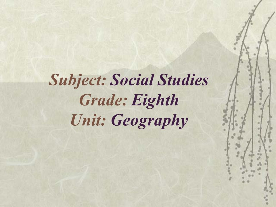 Subject: Social Studies Grade: Eighth Unit: Geography