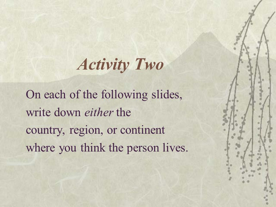 Activity Two On each of the following slides, write down either the country, region, or continent where you think the person lives.