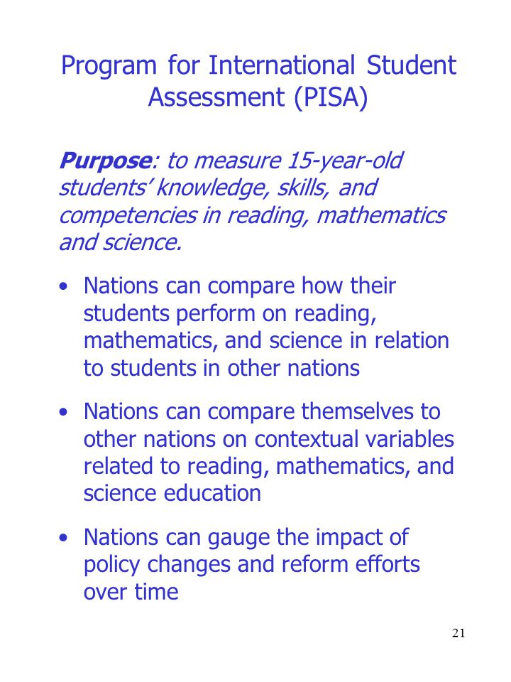 21 Program for International Student Assessment (PISA) Purpose: to measure 15-year-old students' knowledge, skills, and competencies in reading, mathematics and science.